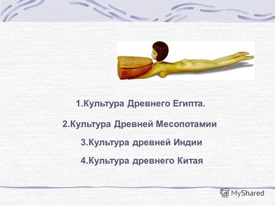 1.Культура Древнего Египта. 2.Культура Древней Месопотамии 3.Культура древней Индии 4.Культура древнего Китая