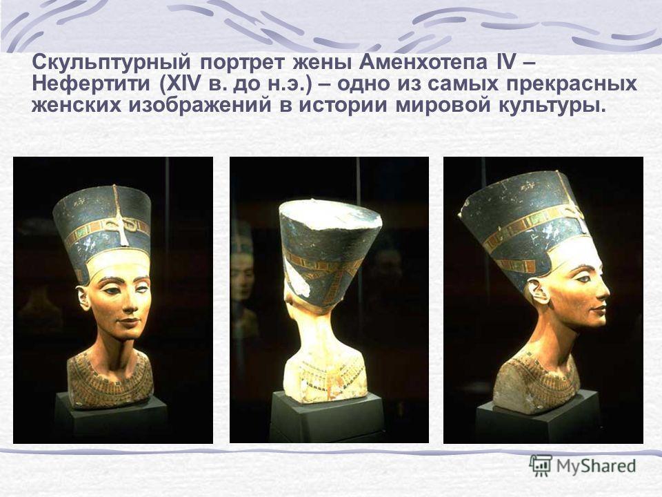 Cкульптурный портрет жены Аменхотепа IV – Нефертити (XIV в. до н.э.) – одно из самых прекрасных женских изображений в истории мировой культуры.