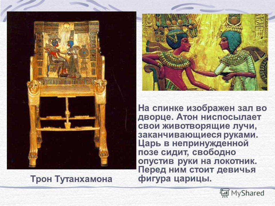 Трон Тутанхамона На спинке изображен зал во дворце. Атон ниспосылает свои животворящие лучи, заканчивающиеся руками. Царь в непринужденной позе сидит, свободно опустив руки на локотник. Перед ним стоит девичья фигура царицы.