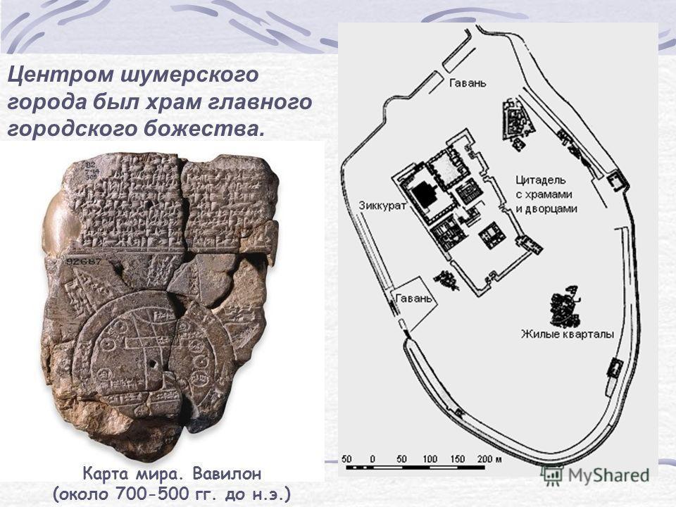 Центром шумерского города был храм главного городского божества. Карта мира. Вавилон (около 700-500 гг. до н.э.)