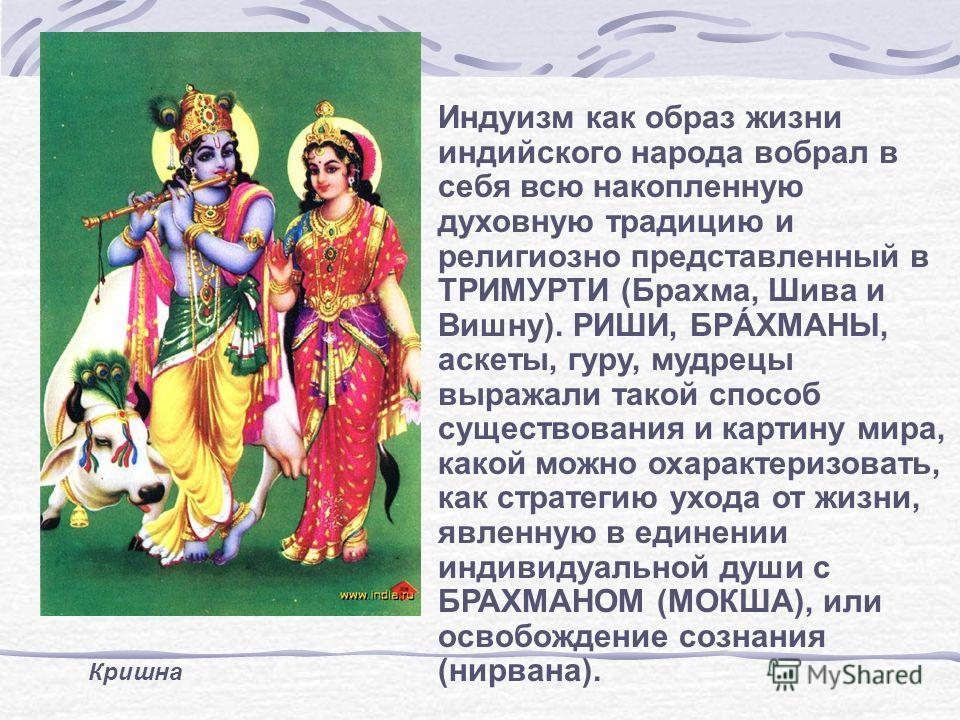 Кришна Индуизм как образ жизни индийского народа вобрал в себя всю накопленную духовную традицию и религиозно представленный в ТРИМУРТИ (Брахма, Шива и Вишну). РИШИ, БРÁХМАНЫ, аскеты, гуру, мудрецы выражали такой способ существования и картину мира,