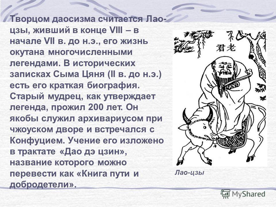 Творцом даосизма считается Лао- цзы, живший в конце VIII – в начале VII в. до н.э., его жизнь окутана многочисленными легендами. В исторических записках Сыма Цяня (II в. до н.э.) есть его краткая биография. Старый мудрец, как утверждает легенда, прож