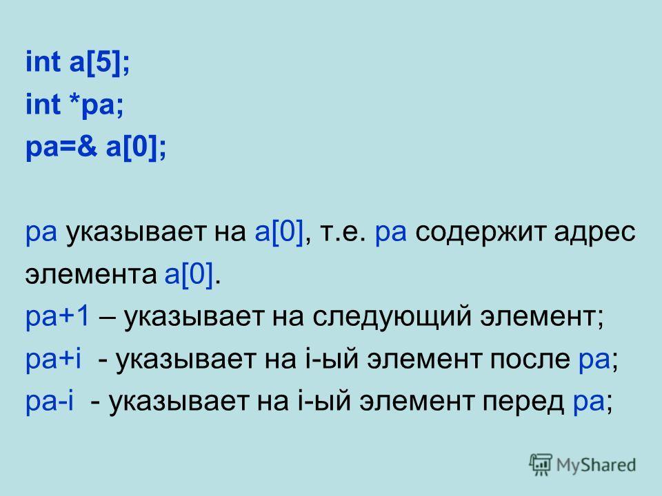 int a[5]; int *pa; pa=& a[0]; pa указывает на a[0], т.е. pa содержит адрес элемента a[0]. pa+1 – указывает на следующий элемент; pa+i - указывает на i-ый элемент после pa; pa-i - указывает на i-ый элемент перед pa;