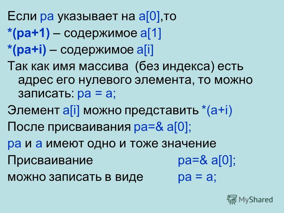 Если pa указывает на a[0],то *(pa+1) – содержимое a[1] *(pa+i) – содержимое a[i] Так как имя массива (без индекса) есть адрес его нулевого элемента, то можно записать: pa = a; Элемент a[i] можно представить *(a+i) После присваивания pa=& a[0]; pa и a