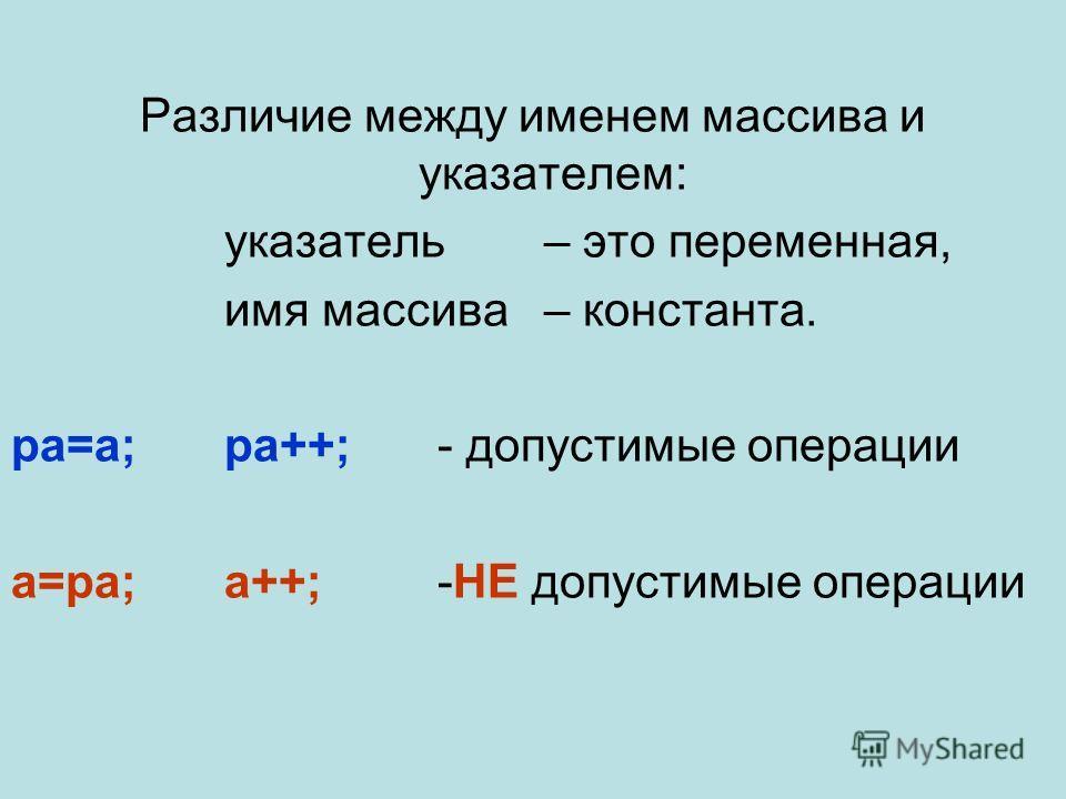Различие между именем массива и указателем: указатель – это переменная, имя массива – константа. pa=a;pa++; - допустимые операции a=pa;a++;-НЕ допустимые операции
