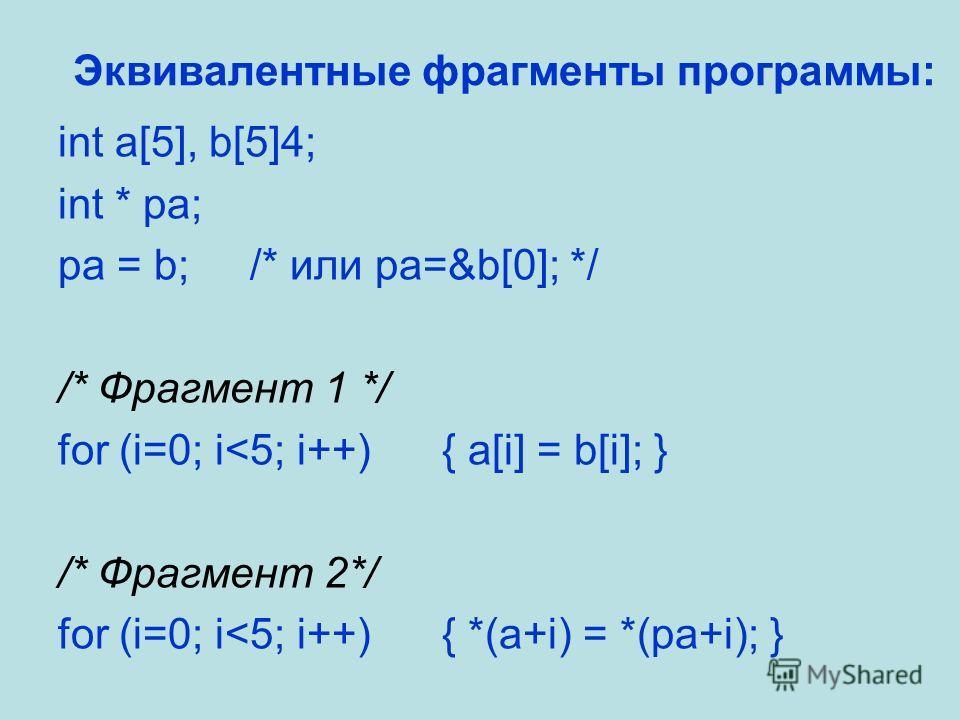 Эквивалентные фрагменты программы: int a[5], b[5]4; int * pa; pa = b;/* или pa=&b[0]; */ /* Фрагмент 1 */ for (i=0; i