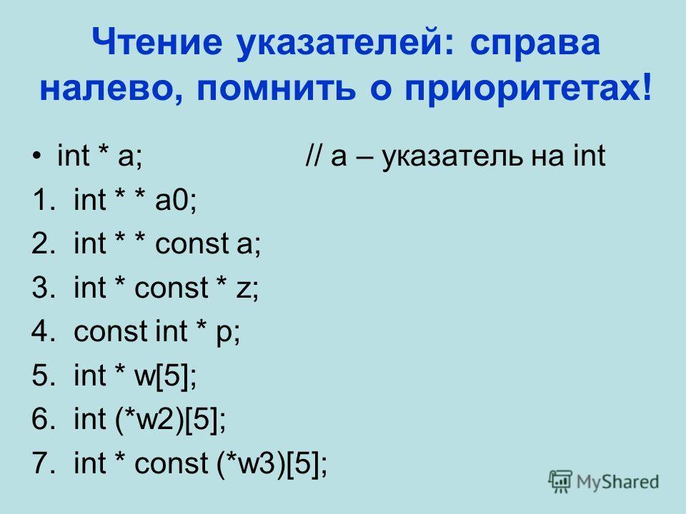 Чтение указателей: справа налево, помнить о приоритетах! int * a;// a – указатель на int 1. int * * a0; 2. int * * const a; 3. int * const * z; 4. const int * p; 5. int * w[5]; 6. int (*w2)[5]; 7. int * const (*w3)[5];