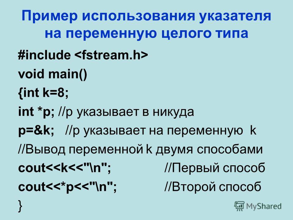 Пример использования указателя на переменную целого типа #include void main() {int k=8; int *p; //p указывает в никуда p=&k; //p указывает на переменную k //Вывод переменной k двумя способами cout