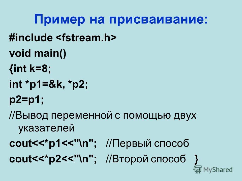 Пример на присваивание: #include void main() {int k=8; int *p1=&k, *p2; p2=p1; //Вывод переменной с помощью двух указателей cout