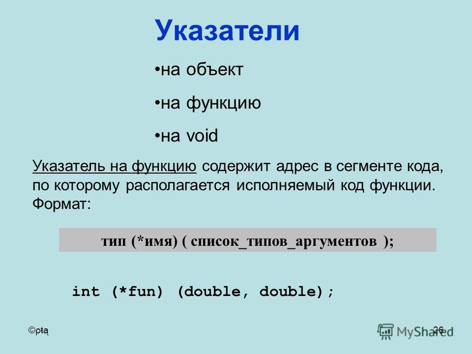 ©ρŧą26 тип (*имя) ( список_типов_аргументов ); на объект на функцию на void Указатель на функцию содержит адрес в сегменте кода, по которому располагается исполняемый код функции. Формат: int (*fun) (double, double); Указатели