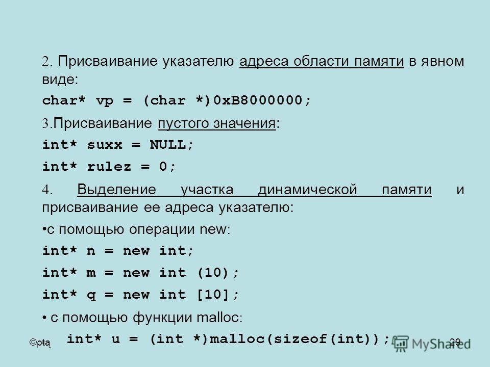 ©ρŧą29 2. Присваивание указателю адреса области памяти в явном виде: char* vp = (char *)0xB8000000; 3. Присваивание пустого значения: int* suxx = NULL; int* rulez = 0; 4. Выделение участка динамической памяти и присваивание ее адреса указателю: с пом