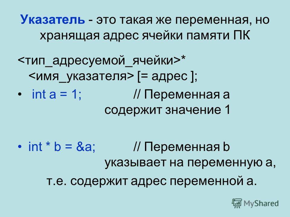 Указатель - это такая же переменная, но хранящая адрес ячейки памяти ПК * [= адрес ]; int a = 1; // Переменная a содержит значение 1 int * b = &a;// Переменная b указывает на переменную a, т.е. содержит адрес переменной a.