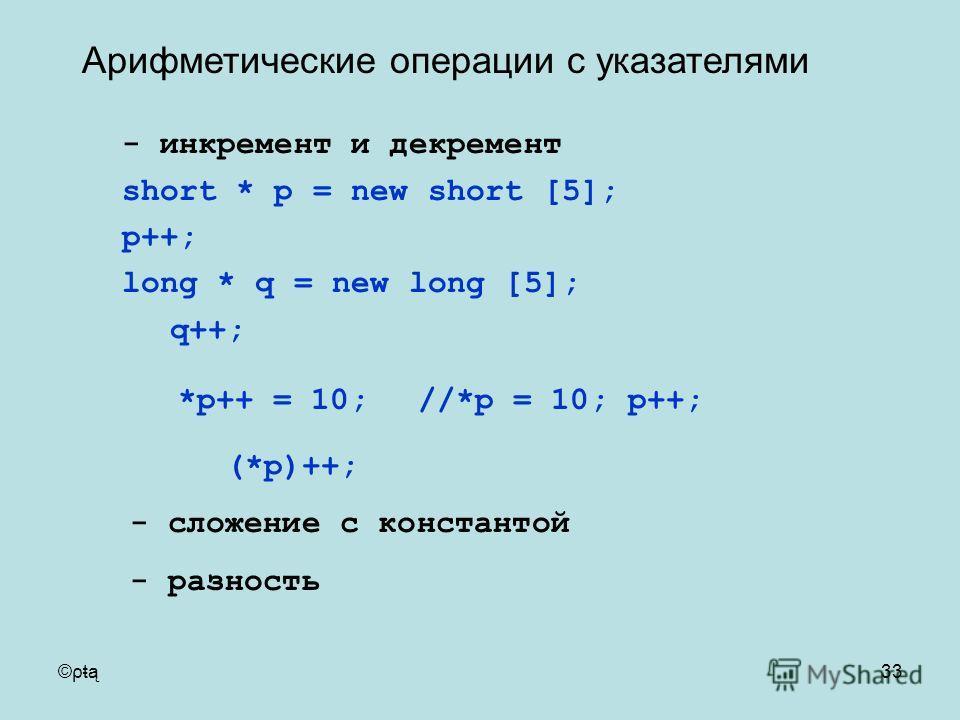 ©ρŧą33 - инкремент и декремент short * p = new short [5]; p++; long * q = new long [5]; q++; *p++ = 10; //*p = 10; p++; (*p)++; - сложение с константой - разность Арифметические операции с указателями