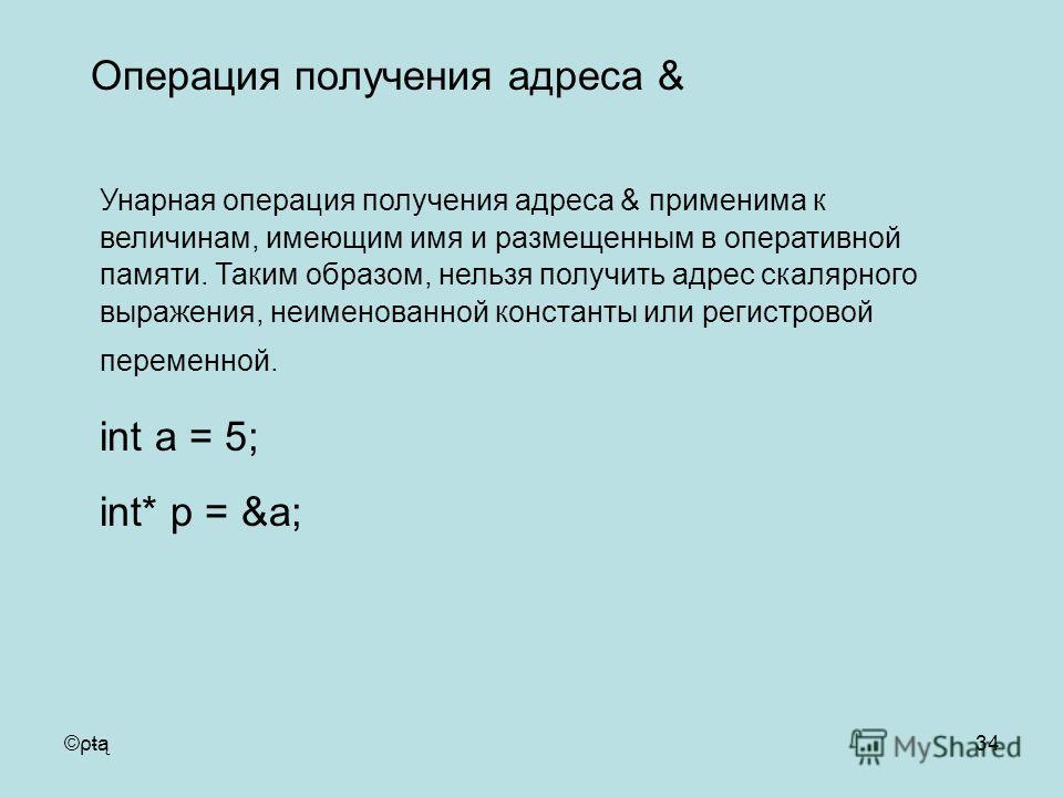 ©ρŧą34 Унарная операция получения адреса & применима к величинам, имеющим имя и размещенным в оперативной памяти. Таким образом, нельзя получить адрес скалярного выражения, неименованной константы или регистровой переменной. int a = 5; int* p = &a; О