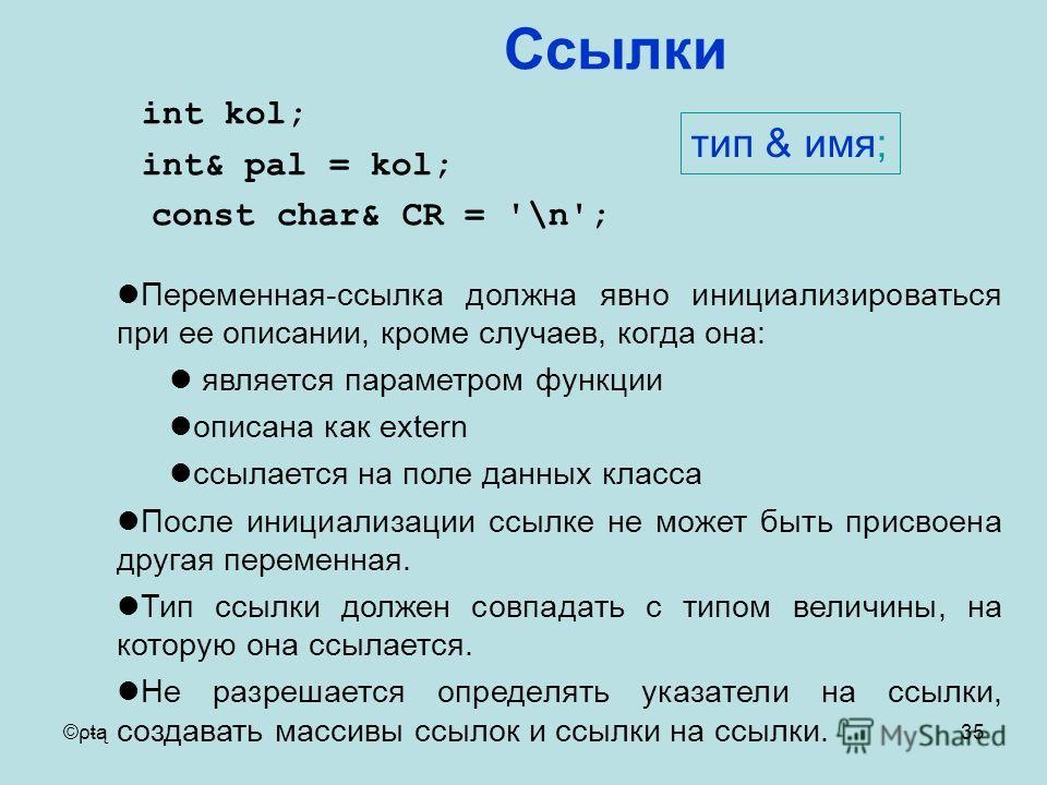 ©ρŧą35 int kol; int& pal = kol; const char& CR = '\n'; Переменная-ссылка должна явно инициализироваться при ее описании, кроме случаев, когда она: является параметром функции описана как extern ссылается на поле данных класса После инициализации ссыл