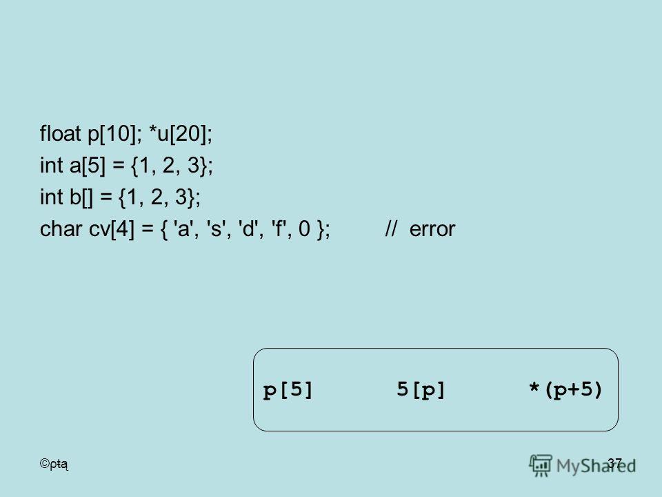 ©ρŧą37 float p[10]; *u[20]; int a[5] = {1, 2, 3}; int b[] = {1, 2, 3}; char cv[4] = { 'a', 's', 'd', 'f', 0 }; // error p[5]5[p]*(p+5)