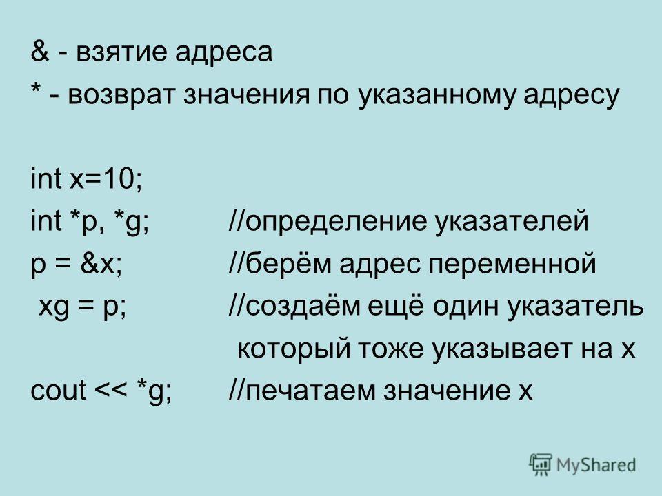 & - взятие адреса * - возврат значения по указанному адресу int x=10; int *p, *g;//определение указателей p = &x;//берём адрес переменной xg = p;//создаём ещё один указатель который тоже указывает на x cout