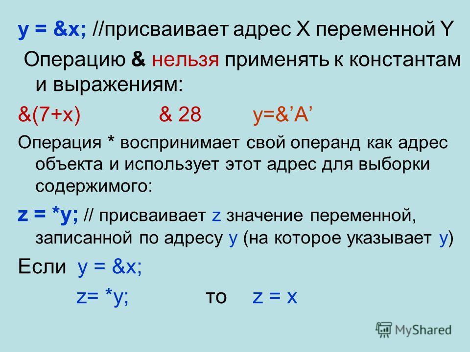 y = &x; //присваивает адрес Х переменной Y Операцию & нельзя применять к константам и выражениям: &(7+x)& 28y=&A Операция * воспринимает свой операнд как адрес объекта и использует этот адрес для выборки содержимого: z = *y; // присваивает z значение