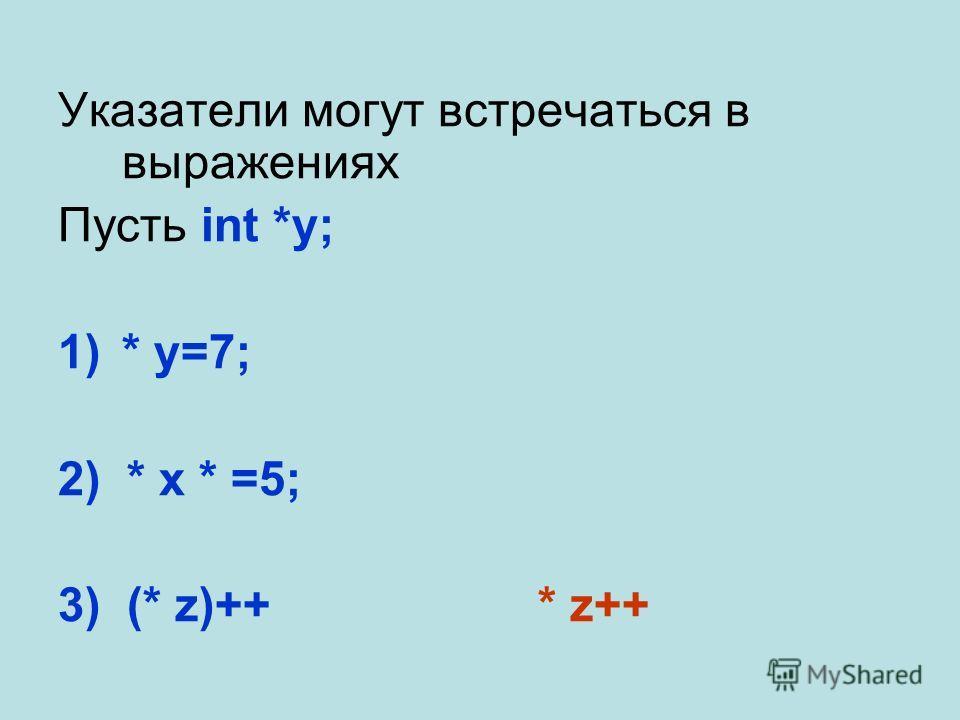 Указатели могут встречаться в выражениях Пусть int *y; 1)* y=7; 2) * x * =5; 3) (* z)++* z++