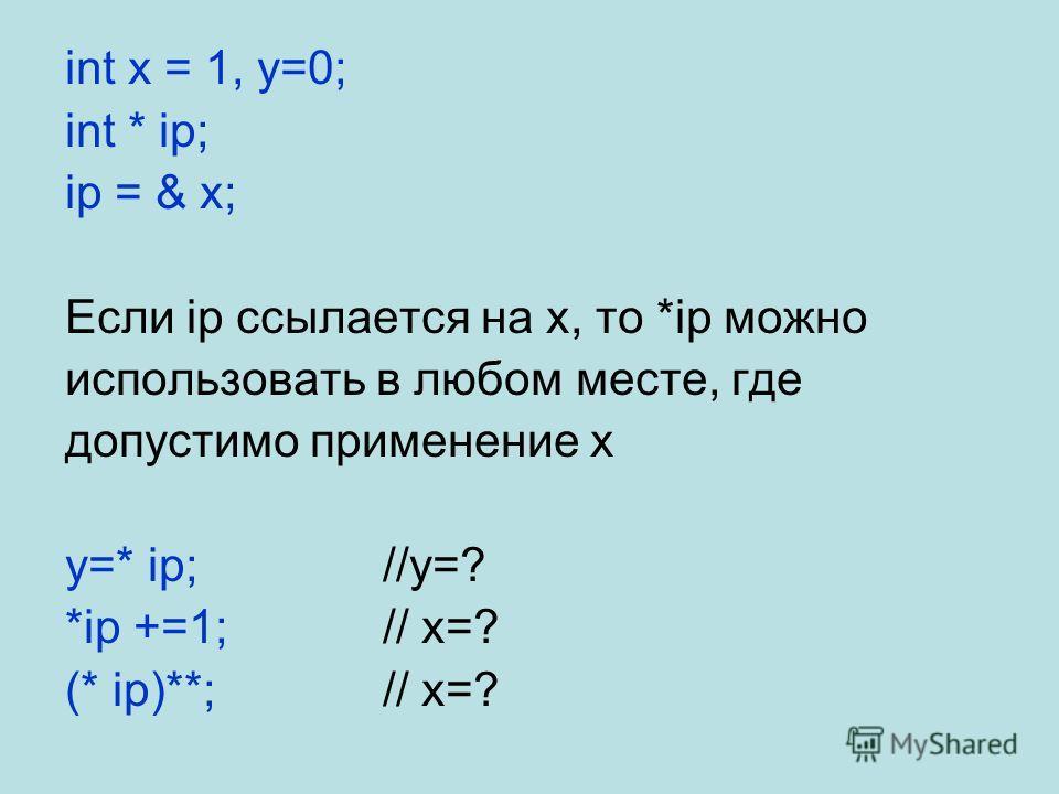 int x = 1, y=0; int * ip; ip = & x; Если ip ссылается на x, то *ip можно использовать в любом месте, где допустимо применение x y=* ip;//y=? *ip +=1;// x=? (* ip)**;// x=?