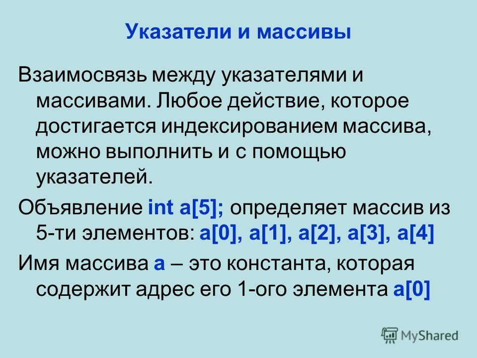 Указатели и массивы Взаимосвязь между указателями и массивами. Любое действие, которое достигается индексированием массива, можно выполнить и с помощью указателей. Объявление int a[5]; определяет массив из 5-ти элементов: a[0], a[1], a[2], a[3], a[4]