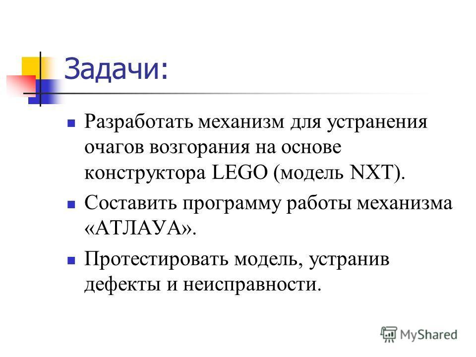 Задачи: Разработать механизм для устранения очагов возгорания на основе конструктора LEGO (модель NXT). Составить программу работы механизма «АТЛАУА». Протестировать модель, устранив дефекты и неисправности.