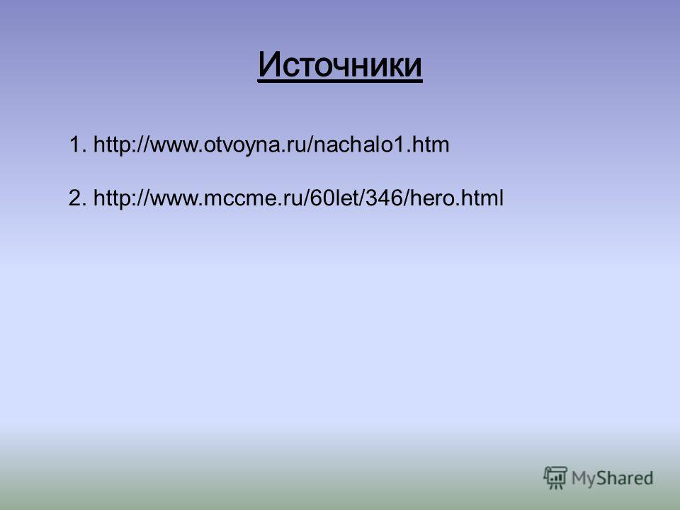 1. http://www.otvoyna.ru/nachalo1.htm 2. http://www.mccme.ru/60let/346/hero.html