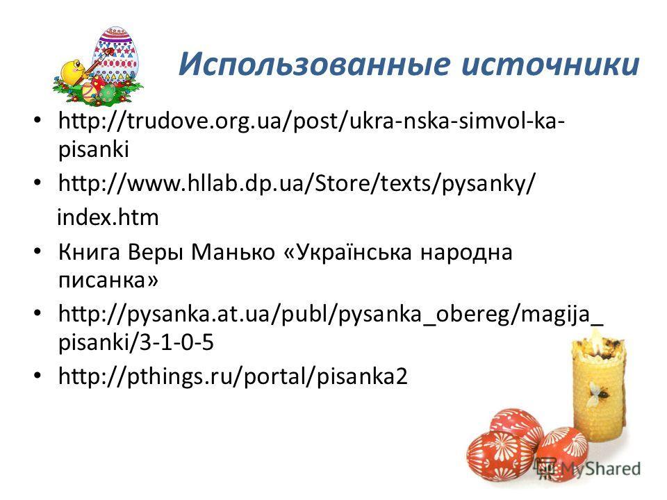 Использованные источники http://trudove.org.ua/post/ukra-nska-simvol-ka- pisanki http://www.hllab.dp.ua/Store/texts/pysanky/ index.htm Книга Веры Манько «Українська народна писанка» http://pysanka.at.ua/publ/pysanka_obereg/magija_ pisanki/3-1-0-5 htt