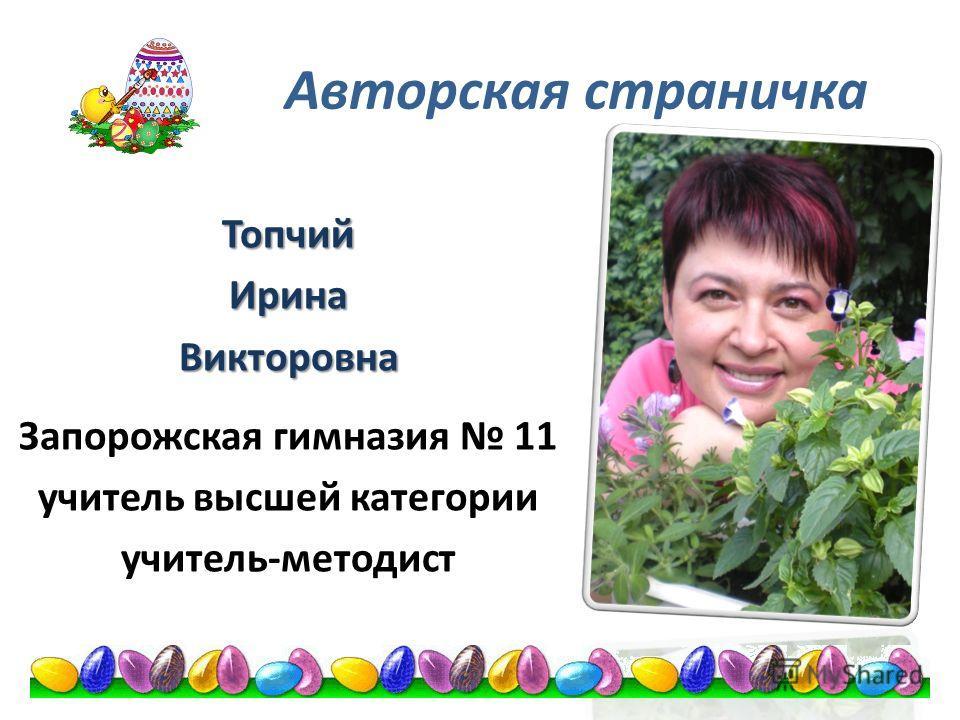 Авторская страничка ТопчийИринаВикторовна Запорожская гимназия 11 учитель высшей категории учитель-методист