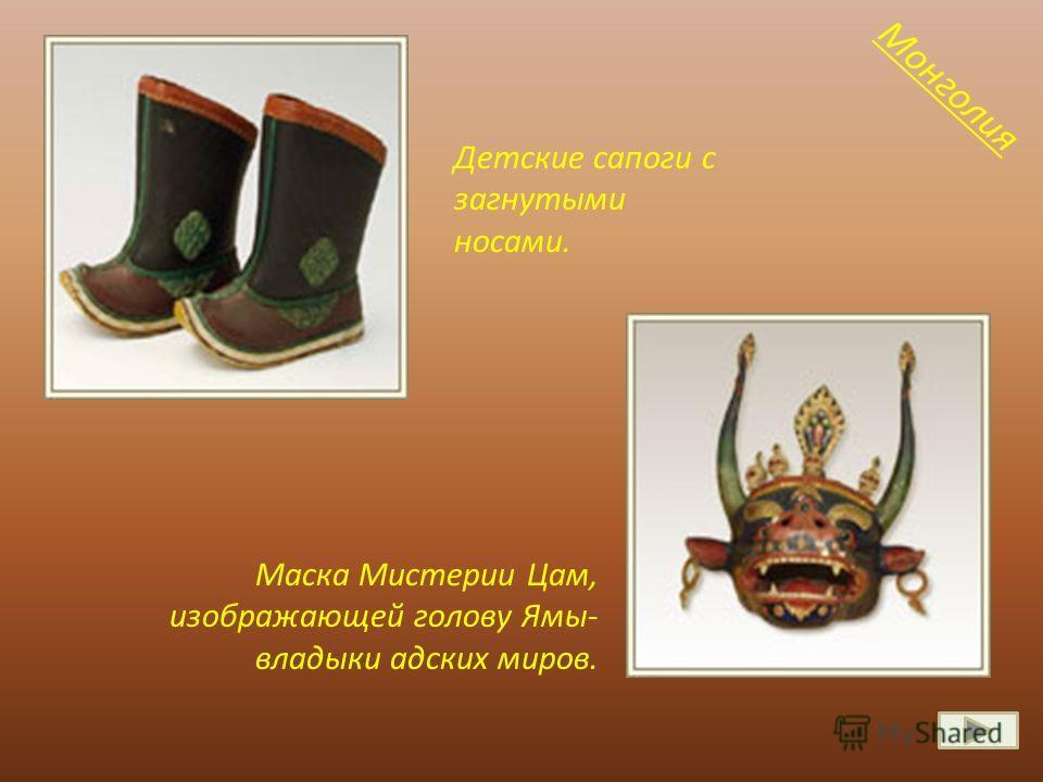 Детские сапоги с загнутыми носами. Маска Мистерии Цам, изображающей голову Ямы- владыки адских миров. Монголия