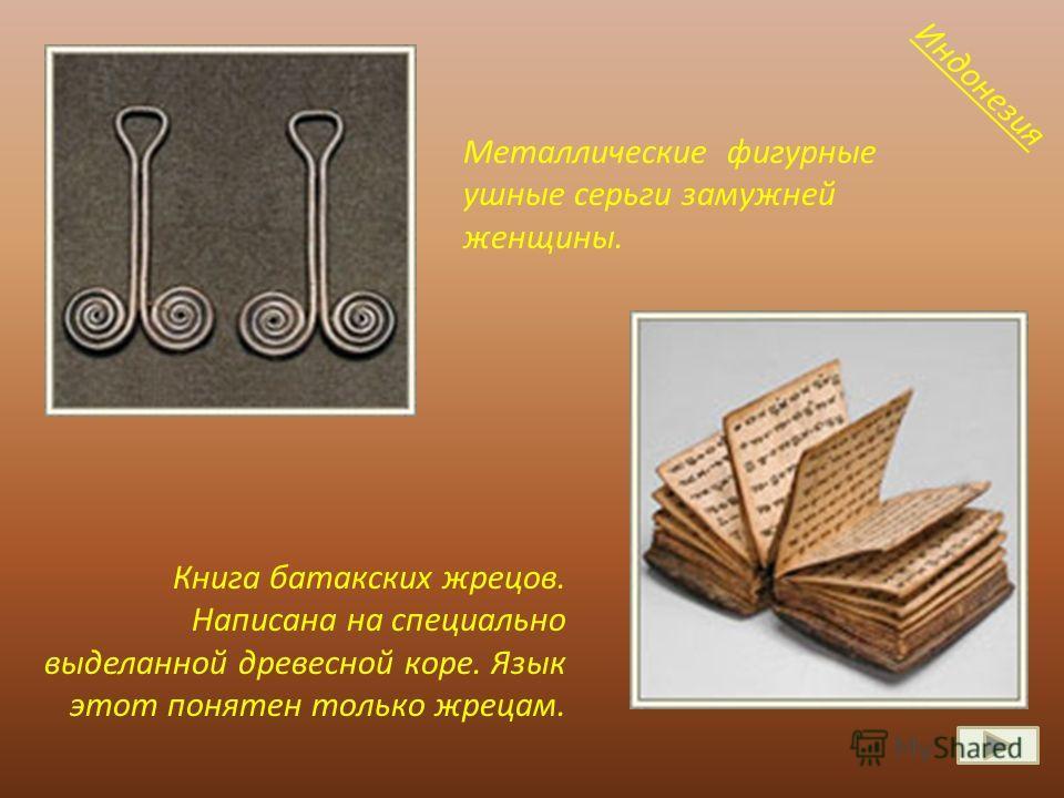 Книга батакских жрецов. Написана на специально выделанной древесной коре. Язык этот понятен только жрецам. Металлические фигурные ушные серьги замужней женщины. Индонезия