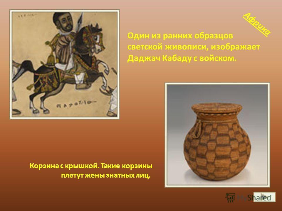 Один из ранних образцов светской живописи, изображает Даджач Кабаду с войском. Корзина с крышкой. Такие корзины плетут жены знатных лиц. Африка