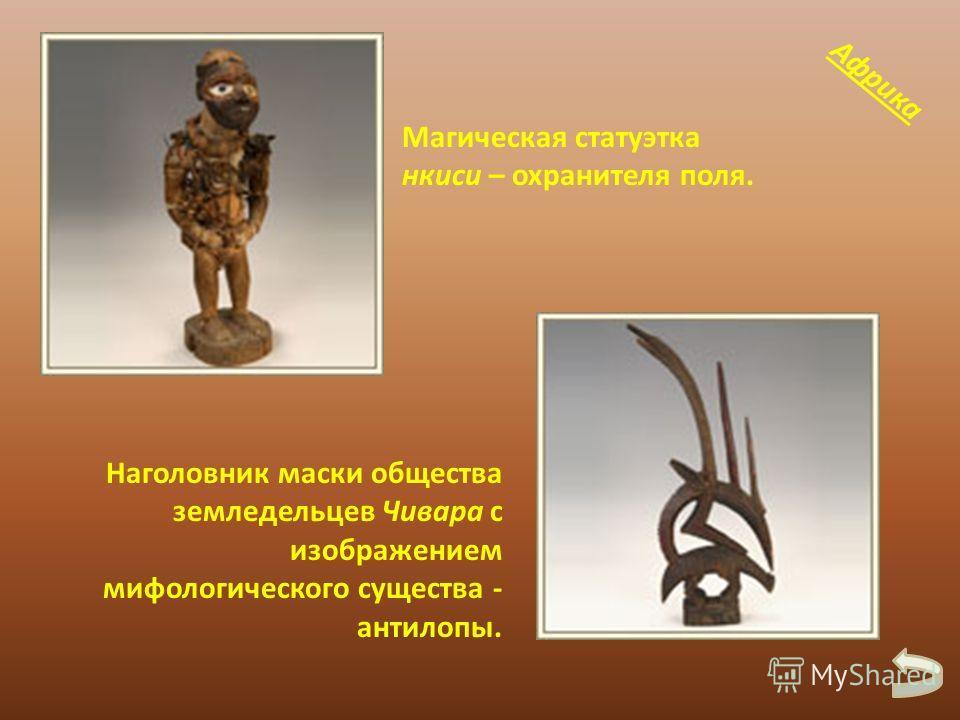 Магическая статуэтка нкиси – охранителя поля. Наголовник маски общества земледельцев Чивара с изображением мифологического существа - антилопы. Африка