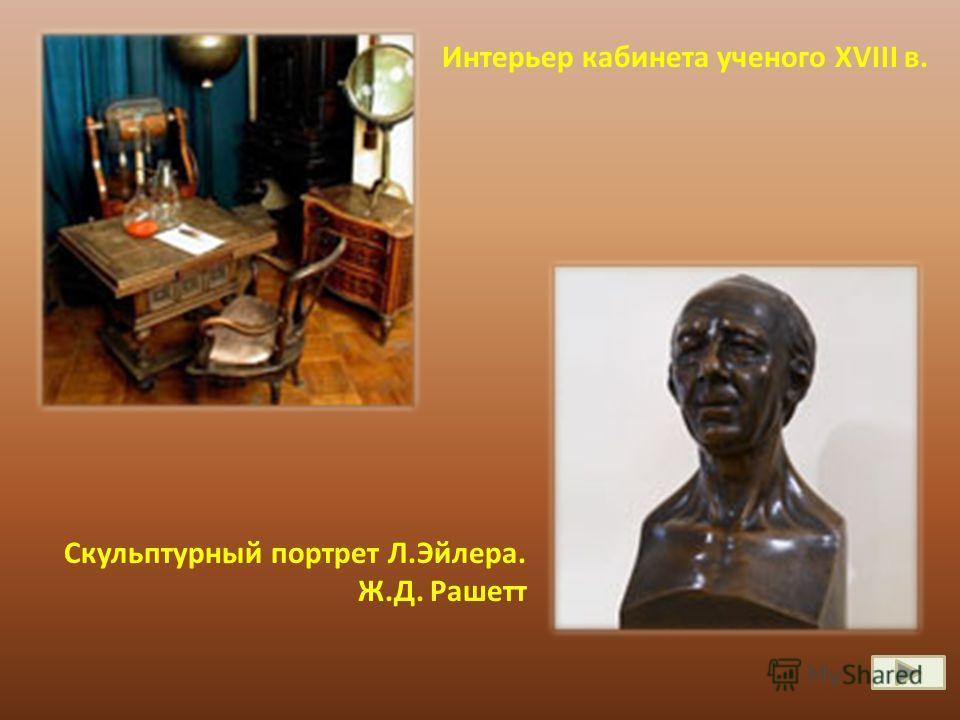 Интерьер кабинета ученого XVIII в. Скульптурный портрет Л.Эйлера. Ж.Д. Рашетт