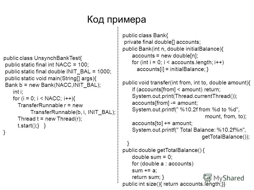 Код примера public class UnsynchBankTest{ public static final int NACC = 100; public static final double INIT_BAL = 1000; public static void main(String[] args){ Bank b = new Bank(NACC,INIT_BAL); int i; for (i = 0; i < NACC; i++){ TransferRunnable r