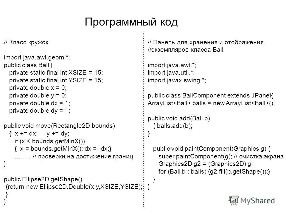 Программный код // Класс кружок import java.awt.geom.*; public class Ball { private static final int XSIZE = 15; private static final int YSIZE = 15; private double x = 0; private double y = 0; private double dx = 1; private double dy = 1; public voi