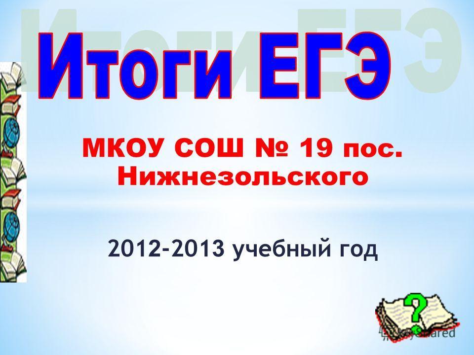 МКОУ СОШ 19 пос. Нижнезольского 201 2 -201 3 учебный год