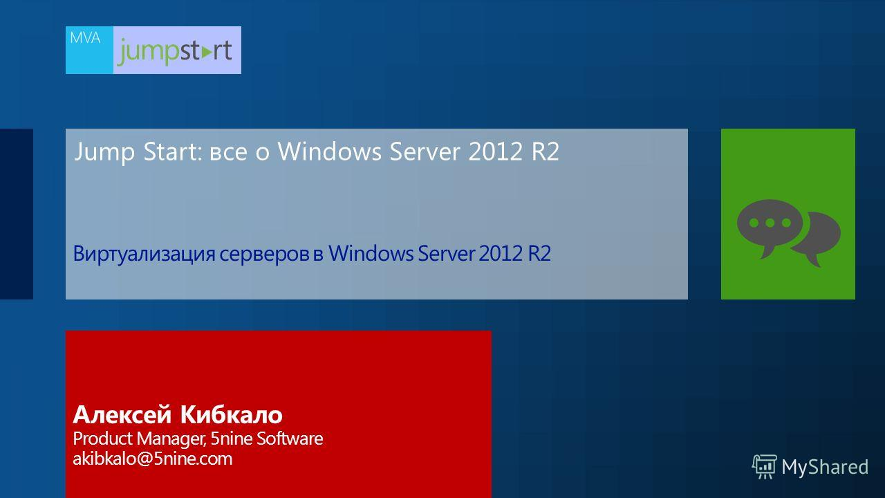 Jump Start: все о Windows Server 2012 R2 Алексей Кибкало Product Manager, 5nine Software akibkalo@5nine.com