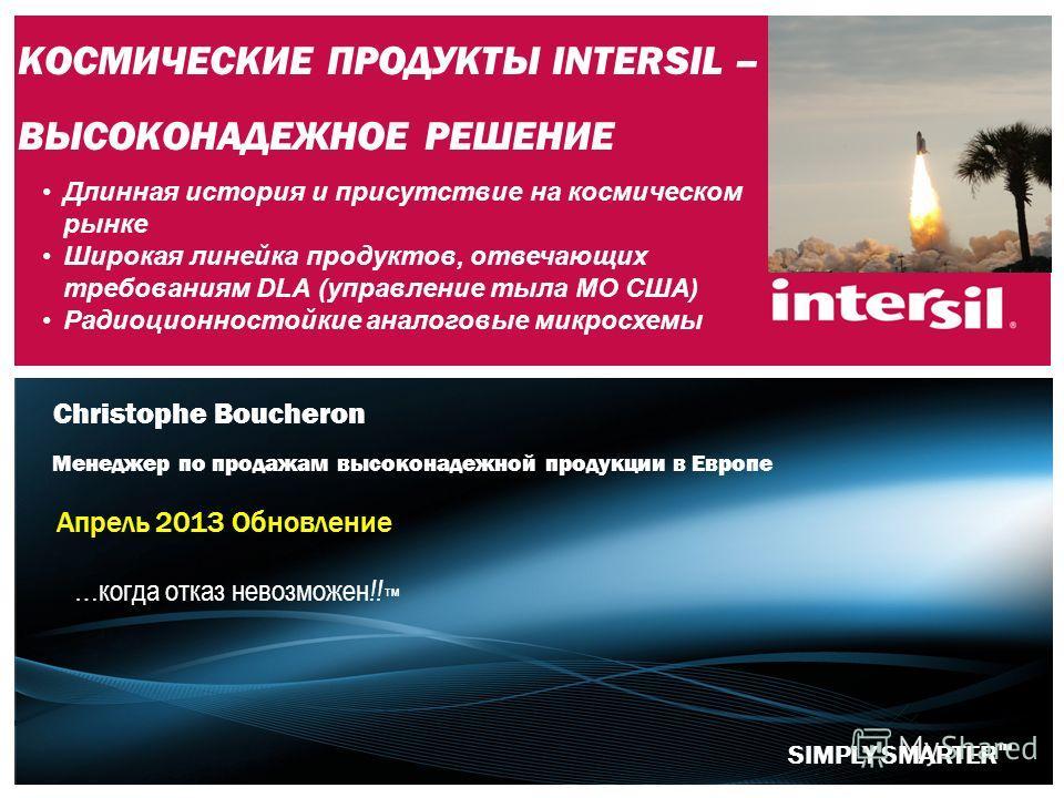 SIMPLY SMARTER КОСМИЧЕСКИЕ ПРОДУКТЫ INTERSIL – ВЫСОКОНАДЕЖНОЕ РЕШЕНИЕ Апрель 2013 Обновление Christophe Boucheron Менеджер по продажам высоконадежной продукции в Европе …когда отказ невозможен !! TM Длинная история и присутствие на космическом рынке