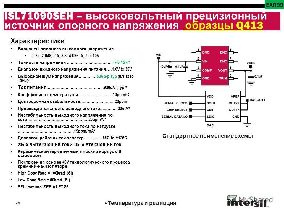 49 ISL71090SEH – высоковольтный прецизионный источник опорного напряжения образцы Q413 Характеристики Варианты опорного выходного напряжения 1.25, 2.048, 2.5, 3.3, 4.096, 5, 7.5, 10V Точность напряжения …………..………………….+/-0.15%* Диапазон входного напря