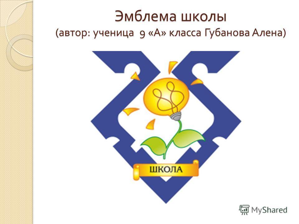 Эмблема школы ( автор : ученица 9 « А » класса Губанова Алена )