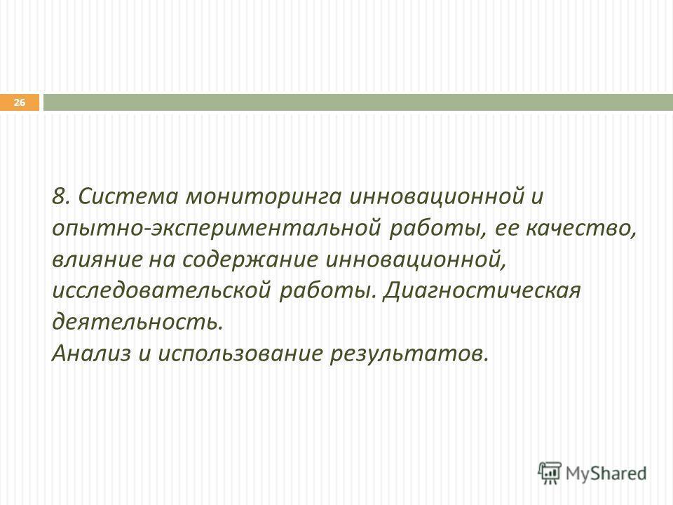 8. Система мониторинга инновационной и опытно - экспериментальной работы, ее качество, влияние на содержание инновационной, исследовательской работы. Диагностическая деятельность. Анализ и использование результатов. 26