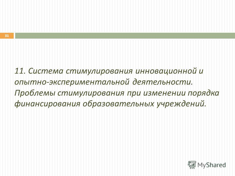 11. Система стимулирования инновационной и опытно - экспериментальной деятельности. Проблемы стимулирования при изменении порядка финансирования образовательных учреждений. 31