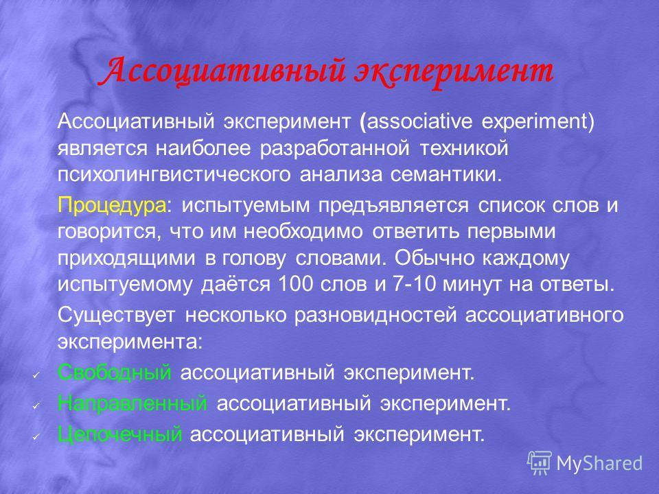 Ассоциативный эксперимент Ассоциативный эксперимент (associative experiment) является наиболее разработанной техникой психолингвистического анализа семантики. Процедура: испытуемым предъявляется список слов и говорится, что им необходимо ответить пер