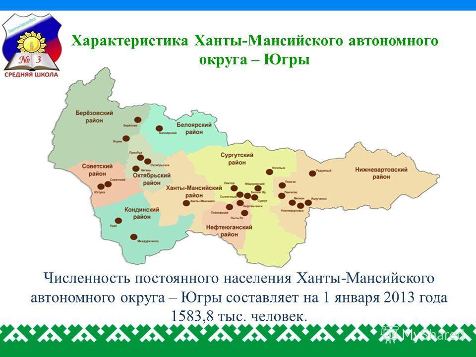 Характеристика Ханты-Мансийского автономного округа – Югры Численность постоянного населения Ханты-Мансийского автономного округа – Югры составляет на 1 января 2013 года 1583,8 тыс. человек.