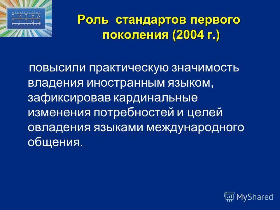 Роль стандартов первого поколения (2004 г.) повысили практическую значимость владения иностранным языком, зафиксировав кардинальные изменения потребностей и целей овладения языками международного общения.