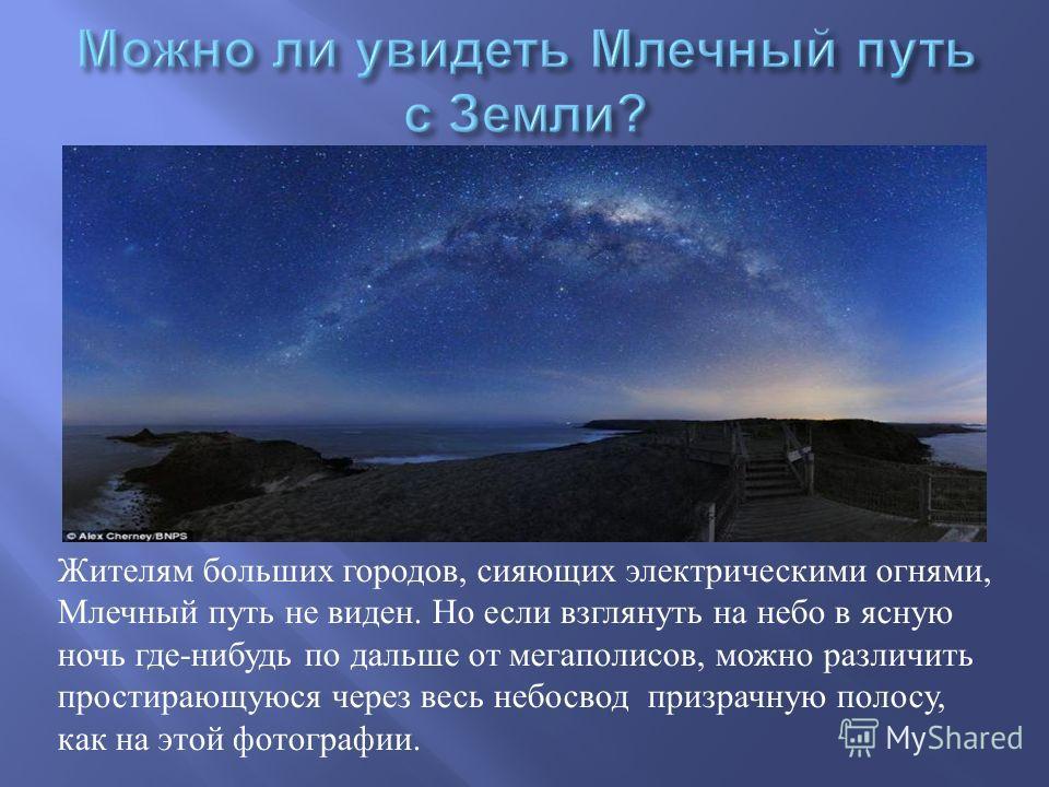 Жителям больших городов, сияющих электрическими огнями, Млечный путь не виден. Но если взглянуть на небо в ясную ночь где - нибудь по дальше от мегаполисов, можно различить простирающуюся через весь небосвод призрачную полосу, как на этой фотографии.