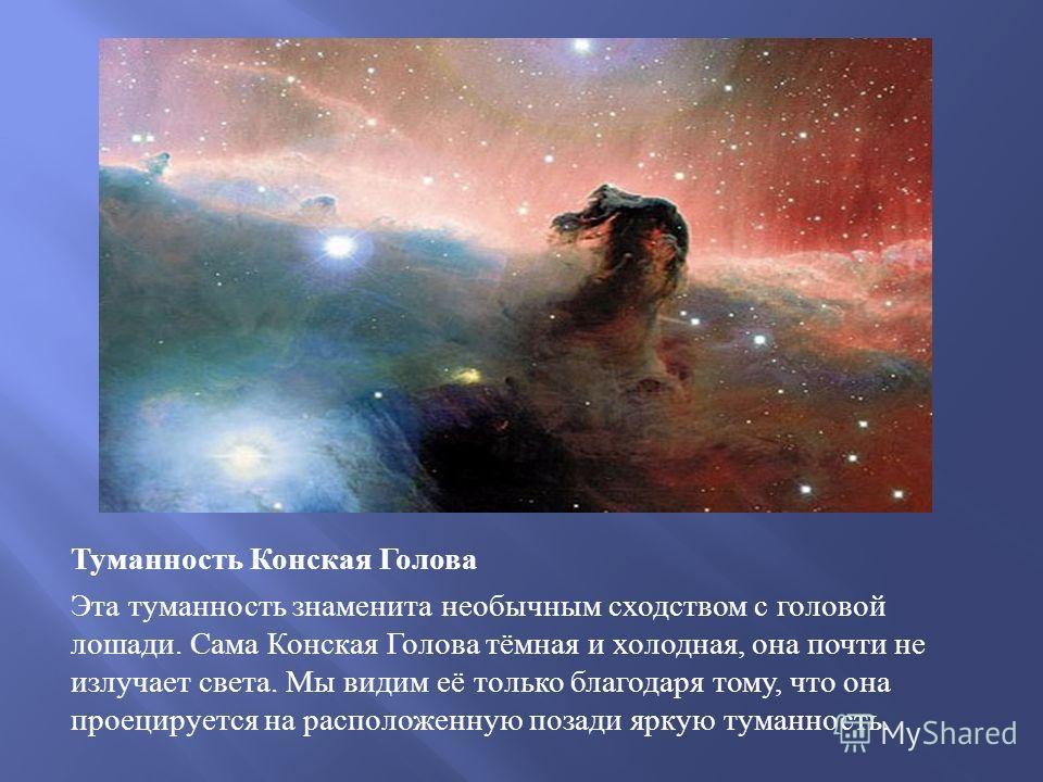 Туманность Конская Голова Эта туманность знаменита необычным сходством с головой лошади. Сама Конская Голова тёмная и холодная, она почти не излучает света. Мы видим её только благодаря тому, что она проецируется на расположенную позади яркую туманно