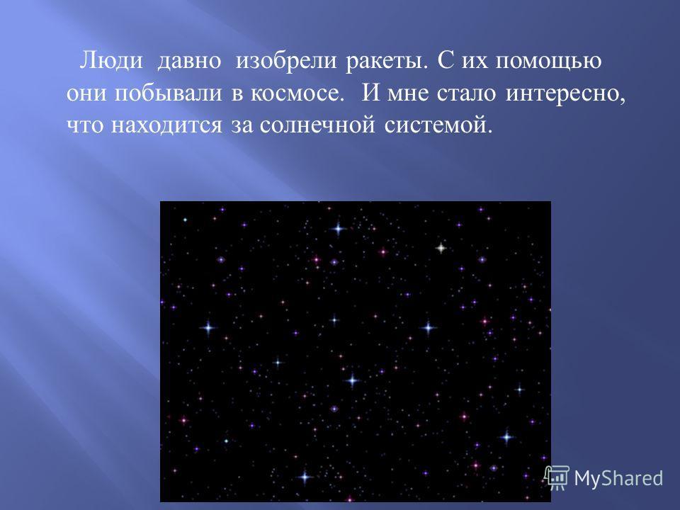 Люди давно изобрели ракеты. С их помощью они побывали в космосе. И мне стало интересно, что находится за солнечной системой.
