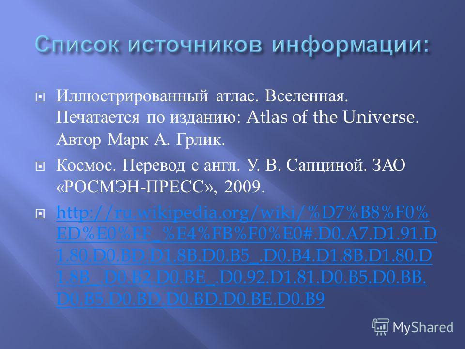 Иллюстрированный атлас. Вселенная. Печатается по изданию : Atlas of the Universe. Автор Марк А. Грлик. Космос. Перевод с англ. У. В. Сапциной. ЗАО « РОСМЭН - ПРЕСС », 2009. http://ru.wikipedia.org/wiki/%D7%B8%F0% ED%E0%FF_%E4%FB%F0%E0#.D0.A7.D1.91.D